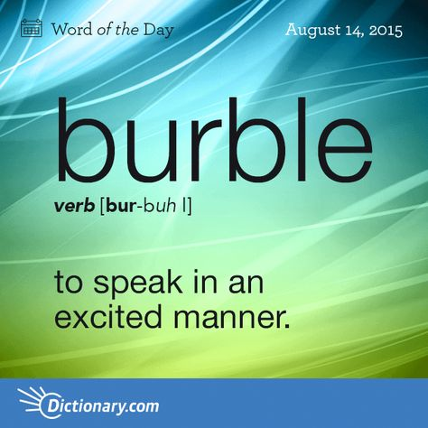 Dictionary.comâs Word of the Day - burble - to speak in an excited manner