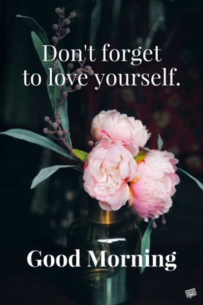 Don't forget to love yourself. Good Morning.