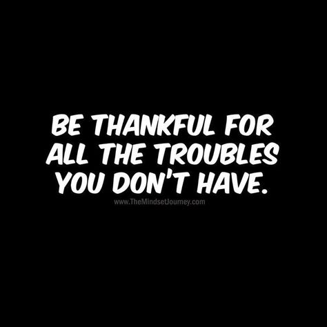 Be thankful for all the troubles you don't have. -Black #tmj #themindsetjourney #inspire #thankful #troubles #motivate #encourage #grateful