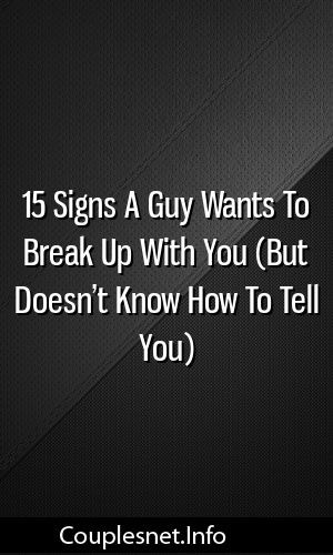 15 Signs A Guy Wants To Break Up With You (But Doesn't Know How To