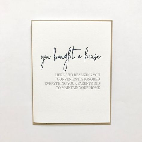 """""""You bought a house - here's to realizing you conveniently ignored everything your parents did to maintain your home""""Letterpress greeting card with kraft envelope- A2 (4.25x5.5 when folded) greeting card on 100% cotton white paper- Blank InsideMade in the USAFree shipping is included with this listing via First Class Mail."""
