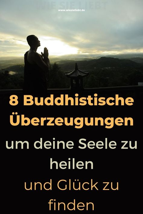 8 Buddhistische Überzeugungen um deine Seele zu heilen und Glück zu finden - Wie Sie Liebt