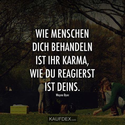 Wie andere Menschen dich behandeln, ist ihr Karma, wie du reagierst, ist deins. – Wayne Dyer