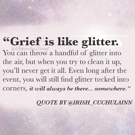 """Grief is like glitter. You can throw a handful of glitter up in the air, but when you try to clean it up, you'll never get it all. Even long after the event, you will still find glitter tucked into corners… it will always be there. Somewhere. – This quote it by the wonderful @Irish_Cuchulainn"