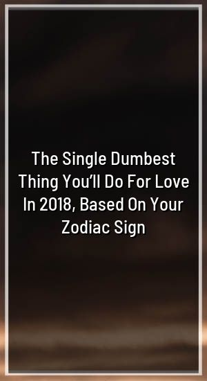 The Single Dumbest Thing You Ll Do For Love In 2018 Based On Your Zodiac Sign Zodiac Leo Libra Cancer Scorpio Today Horoscope Horoscope Zodiac