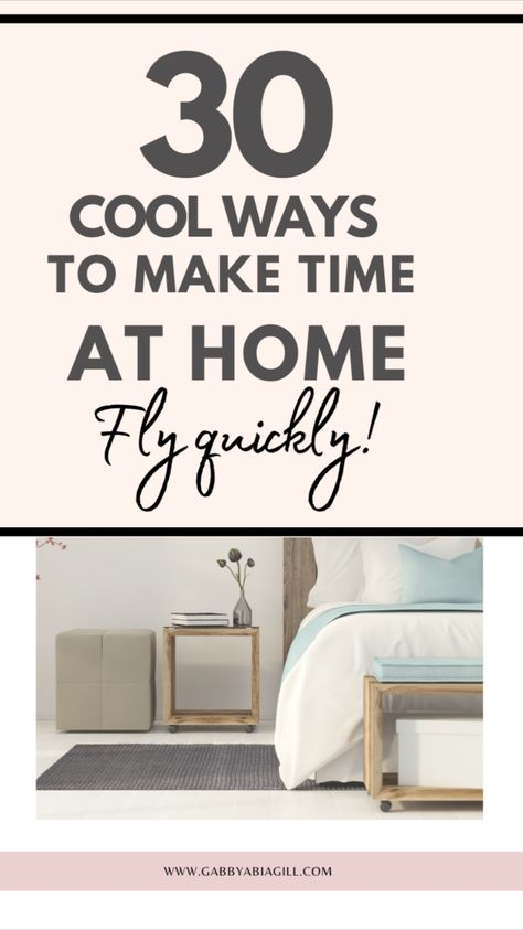 30 Cool Ways To Make Time At Home Fly Quickly