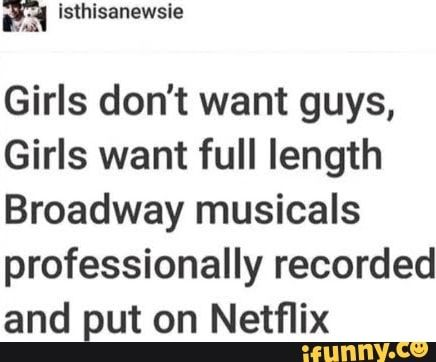 Girls don't want guys, Girls want full length Broadway musicals professionally recorded and put on Netflix - iFunny :) Theatre Jokes, Theatre Nerds, Music Theater, Broadway Theatre, Theatre Problems, Musical Theatre Quotes, Broadway Musicals, Teatro Musical, Heathers The Musical