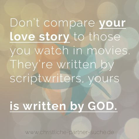 Don?t compare your love story to those you watch in movies. They?re written by scriptwriters, yours is written by GOD.