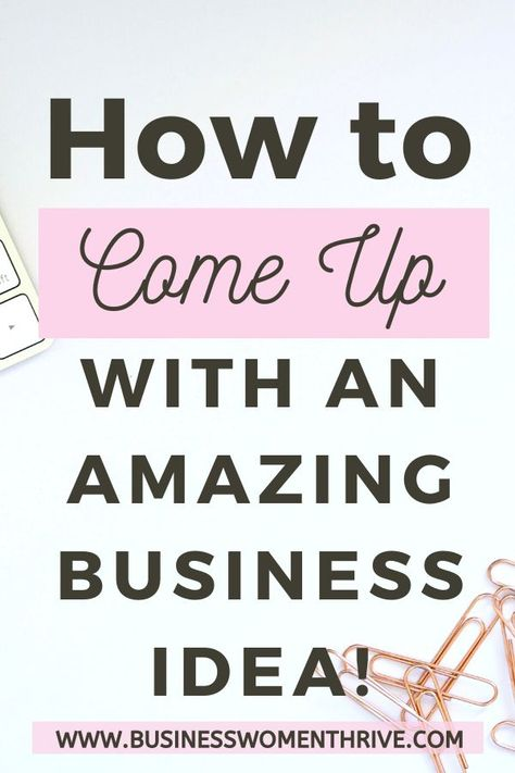 How to Come Up with an Amazing Business Idea - Businesswomenthrive