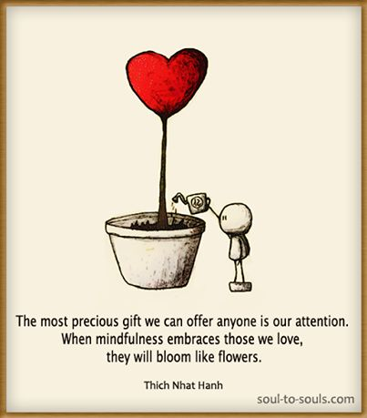 An undivided heart. When God has 100% of our hearts, He can show us how to love others and the One He has for us. Real ,not perfect. The most precious gift we can offer anyone is our attention. When mindfulness embraces those we love, they will bloom like flowers - Buddha Doodles