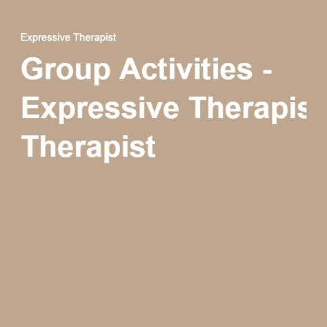 Group Activities - Expressive Therapist Here is a list of ideas that I have employed at various times in a mental health setting for groups of adults, children, and teens.