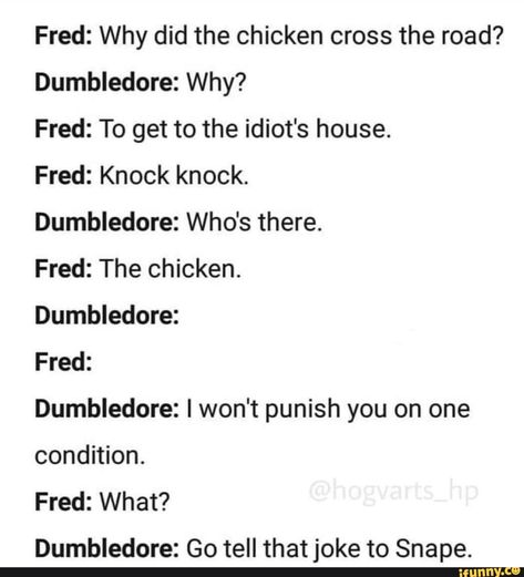 Fred: Why did the chicken cross the road? Dumbledore: Why? Fred: To get to the idiot's house. Fred: Knock knock. Dumbledore: Who's there. Fred: The chicken. Dumbledore: Fred: Dumbledore: I won't punish you on one condition. Fred: What? Dumbledore: Go tell that joke to Snape. – pop... #music #artcreative #dumbledore #severussnape #snape #hermione #slytherin #gryffindor #ravenclaw #hufflepuff #ronweasley #harrypotter #weasleytwins #why #did #chicken #cross #to #get #idiots #house #knock #pic