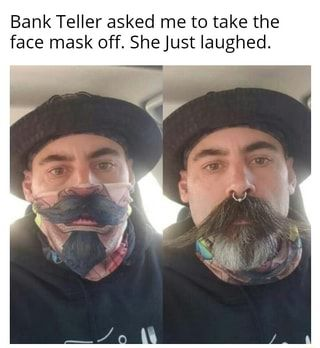 Bank Teller Asked Me To Take The Face Mask Off She Just Laughed Ifunny Funny Memes Funny Mask Humor
