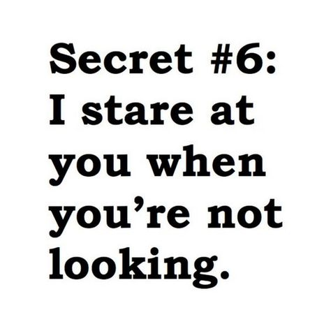"""""""Secret #6: I stare at you when you're not looking."""""""