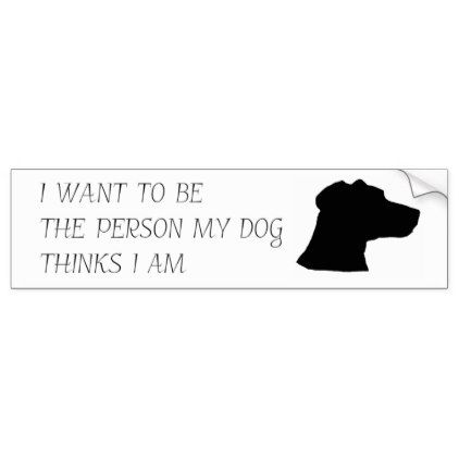I Want To Be The Person My Dog Thinks I Am Bumper Sticker Zazzle