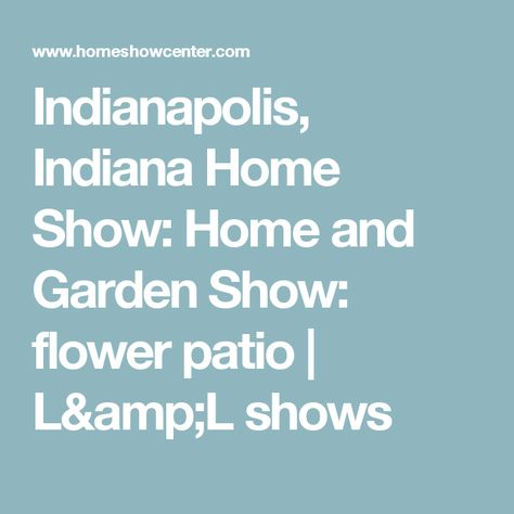 Indianapolis, Indiana Home Show: Home And Garden Show: Flower Patio | Lu0026L  Shows | Gardening That I Love | Pinterest | Indianapolis Indiana And Gardens