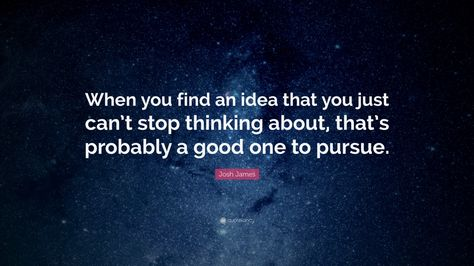 "Startup Quotes: ""When you find an idea that you just can't stop thinking about, that's probably a good one to pursue."" — Josh James"