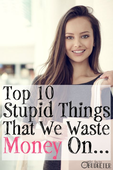 Top 10 Stupid Things That We Waste Money On. Hahaha. Number 4 gets me every. single. time.