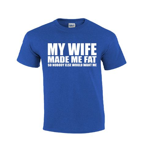 My Wife Made Me Fat  Funny T-shirt  T-shirt by GuysAfterConception