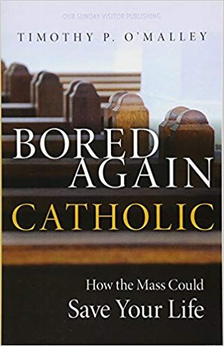 Bored Again Catholic How The Mass Could Save Your Life Says Boredom Can Be A Good Thing And Open You To C Catholic Book Club Catholic Books The Good Catholic