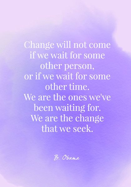 Change will not come if we wait for some other person, or if we wait for some other time. We are the ones we've been waiting for. We are the change that we seek. - Barack Obama - Quotes On Change - Photos