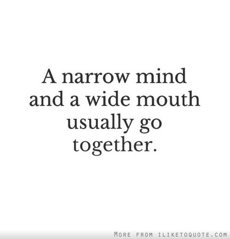 A narrow mind and a wide mouth usually go together.