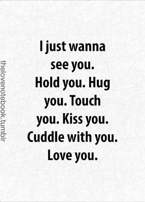 """""""I just wanna see you. Hold you. Hug you. Touch you. Kiss you. Cuddle with you. Love you."""""""