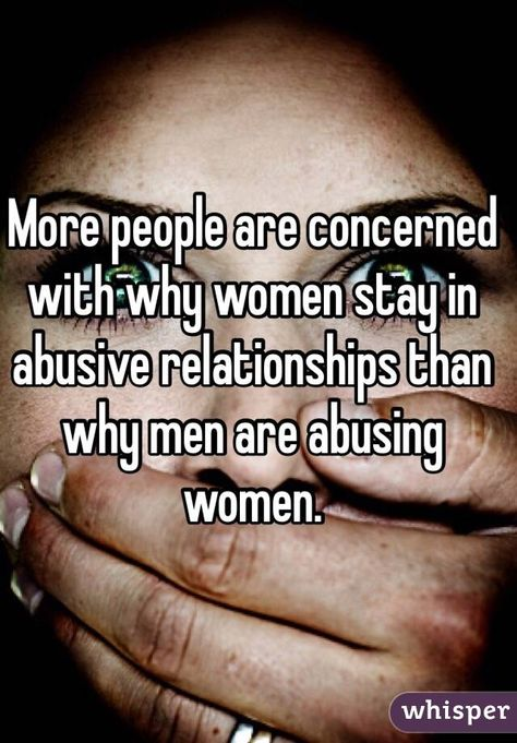 More people are concerned with why women stay in abusive relationships than why men are abusing women. Or men, men get abused too.
