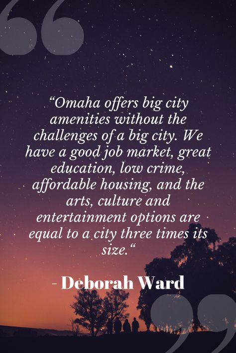 """Omaha offers big city amenities without the challenges of a big city. We have a good job market, great education, low crime, affordable housing, and the arts, culture and entertainment options are equal to a city three times its size."" - Deborah Ward, VP of Marketing for Visit Omaha"