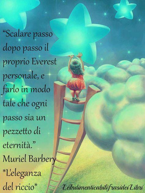 """""""Scalare passo dopo passo il proprio Everest personale, e farlo in modo tale che ogni passo sia un pezzetto di eternità."""" Muriel Barbery - L'eleganza del riccio"""