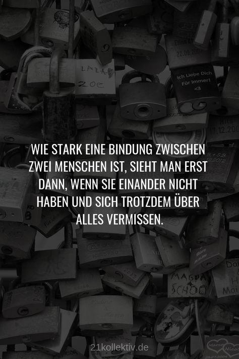 Wie stark eine Bindung zwischen zwei Menschen ist, sieht man erst dann, wenn sie einander nicht haben und sich trotzdem über alles vermissen. // #Liebe. Das schönste Gefühl der Welt. Mehr schöne #Sprüche über die Liebe, Partnerschaft und #Herzschmerz findest du auf 21kollektiv.de