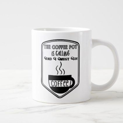 the coffee pot is calling and i must go giant coffee mug zazzle