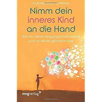 Nimm Dein Inneres Kind An Die Hand Wie Du Deine Vergangenheit Loslasst Und Im Heute Glucklich Wirst Inneres Kind Buch Tipps Ein Kurs In Wundern
