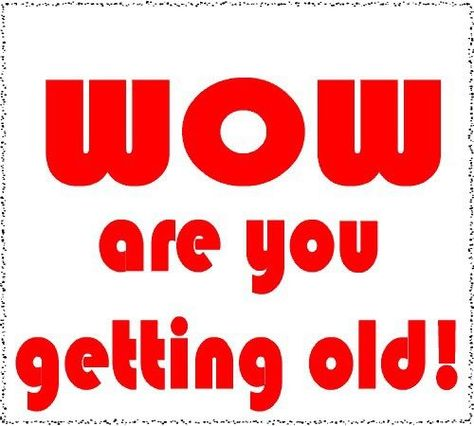 Wow You Are Getting Old birthday happy birthday happy