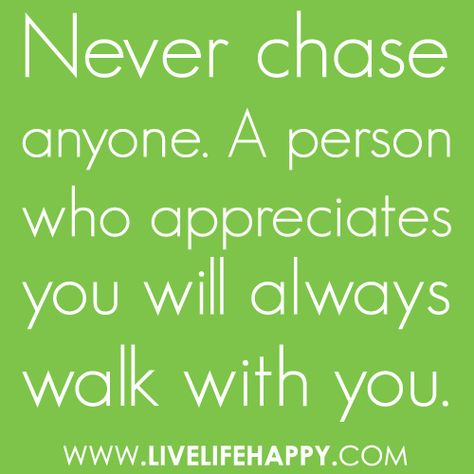 """Never chase anyone. A person who appreciates you will always walk with you."""