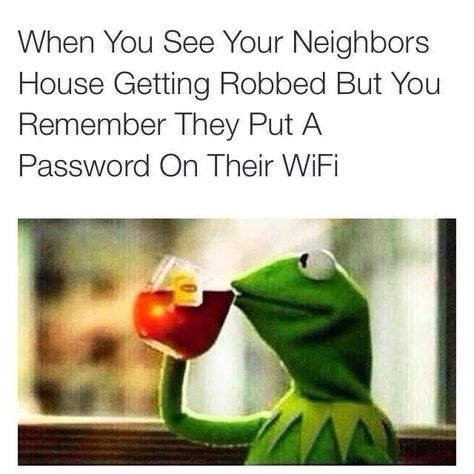 But that's none of my buisness. . when You See Your Neighbors House Getting Robbed But You Remember They Put a, Password On Their Wifi.