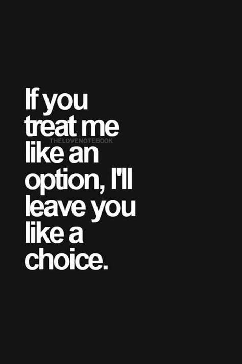 """""""If you treat me like an option, I'll leave you like a choice"""""""