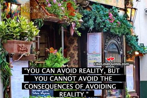 You can avoid reality, but you cannot avoid the