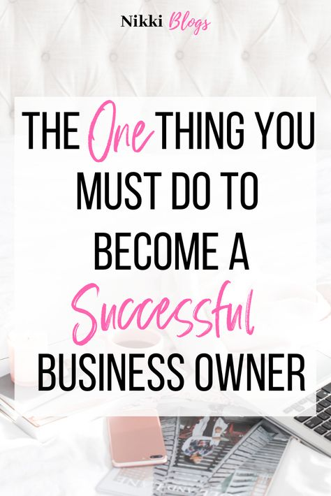 The One Thing You Must Do To Become A Successful Business Owner | Nikki Blogs