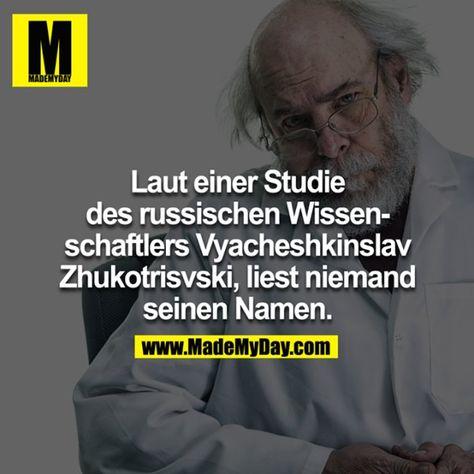 Nach einer Studie, durchgeführt von dem russischen Wissenschaftler <br /> Vyacheshkinslav Zhukotrisvski,<br /> liest niemand seinen Namen.<br />