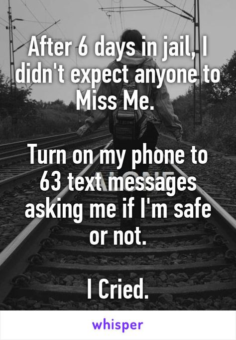 After 6 days in jail, I didn't expect anyone to Miss Me.   Turn on my phone to 63 text messages asking me if I'm safe or not.  I Cried.