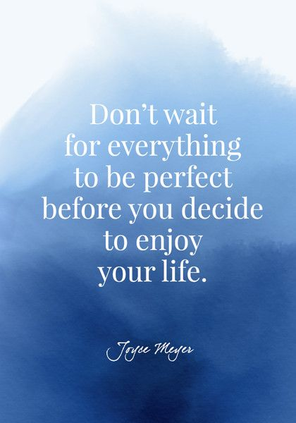 Don't wait for everything to be perfect before you decide to enjoy your life. - Joyce Meyer - Quotes On Joy - Photos