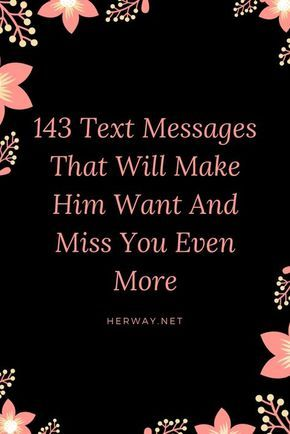 143 Text Messages That Will Make Him Want And Miss You Even More
