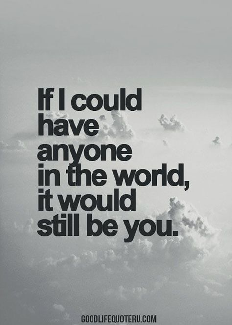 """Love quote idea - """"If I could have anyone in the world, it would still be you"""" {Courtesy of YourTango}"""