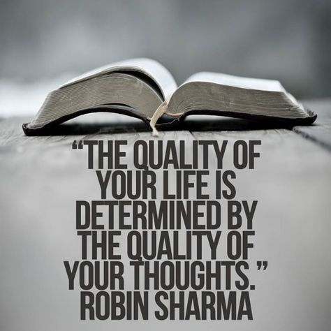 The quality of your life is determined by the quality of your thoughts. Robin Sharma