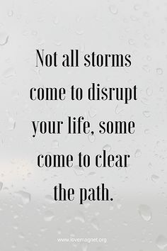 Not all storms come to disrupt your life, some come to clear