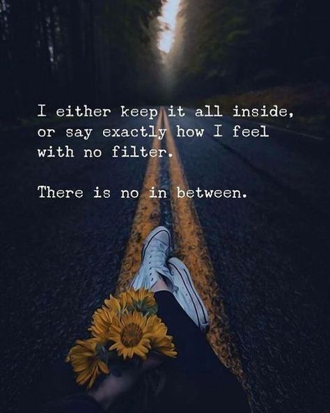 I either keep it all inside, or say exactly how I feel with no filter. There is no in between. #QuotesAboutFeelings #BeingStraightForward #InspirationalQuotes #PositiveQuotes #Quotes #therandomvibez