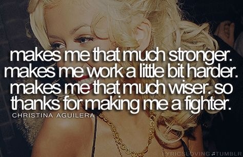 makes me that much stronger. makes me work a little bit harder. makes me that much wiser. so thanks for making me a fighter