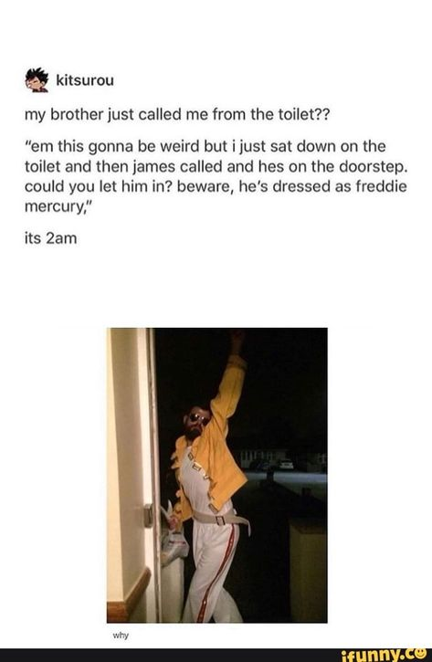 """& my brother just called me from the toilet? """"em this gonna be weird but ijus! sat down on the toilet and then james called and hes on the doorstep. beware, he's dressed as freddie mercury,"""" its - iFunny :) Really Funny Memes, Stupid Funny Memes, Funny Relatable Memes, Funny Posts, Hilarious, Funny As Hell, The Funny, Rock Meme, Queen Band"""