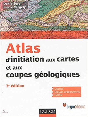 Atlas D Initiation Aux Cartes Et Aux Coupes Geologiques 3e Edition Denis Sorel Pierre Vergely Livres Geologie Geolo Geologie Carte Geologique